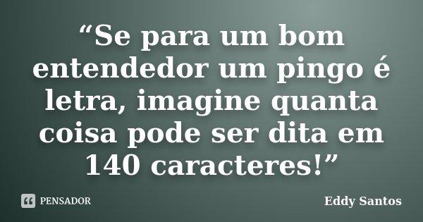 """""""Se para um bom entendedor um pingo é letra, imagine quanta coisa pode ser dita em 140 caracteres!""""... Frase de Eddy Santos."""