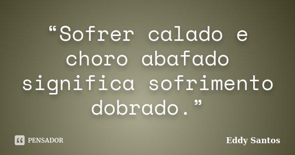 """""""Sofrer calado e choro abafado significa sofrimento dobrado.""""... Frase de Eddy Santos."""