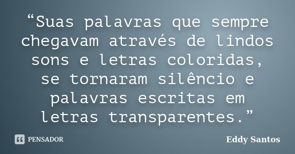 """""""Suas palavras que sempre chegavam através de lindos sons e letras coloridas, se tornaram silêncio e palavras escritas em letras transparentes.""""... Frase de Eddy Santos."""