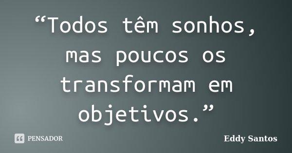 """""""Todos têm sonhos, mas poucos os transformam em objetivos.""""... Frase de Eddy Santos."""