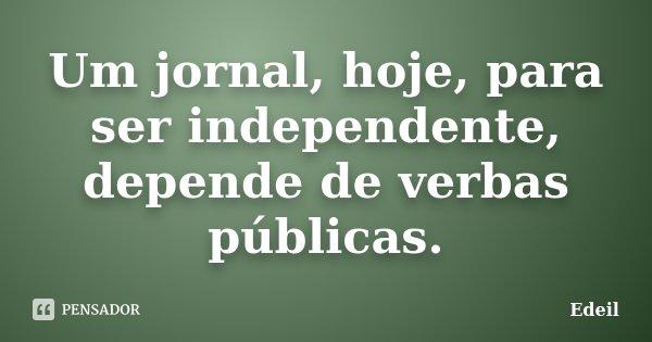 Um jornal, hoje, para ser independente, depende de verbas públicas.... Frase de Edeil.