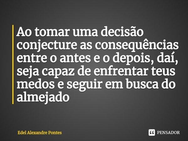 Ao tomar uma decisão conjecture as consequências entre o antes e o depois, daí, seja capaz de enfrentar teus medos e seguir em busca do almejado... Frase de Edel Alexandre Pontes.