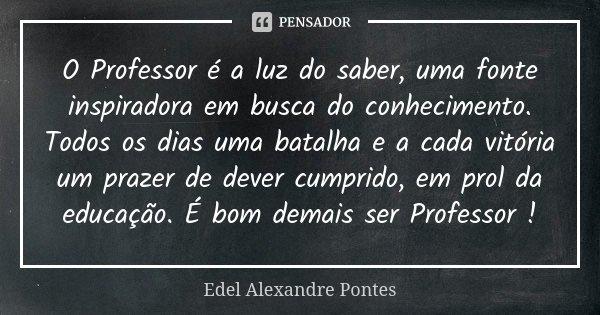 O Professor é A Luz Do Saber Uma Fonte Edel Alexandre Pontes