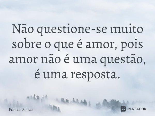 Não questione-se muito sobre o que é amor, pois amor não é uma questão, é uma resposta.... Frase de Edel de Souza.