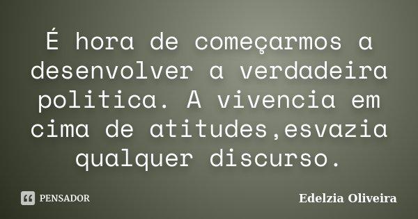 É hora de começarmos a desenvolver a verdadeira politica. A vivencia em cima de atitudes,esvazia qualquer discurso.... Frase de Edelzia Oliveira.