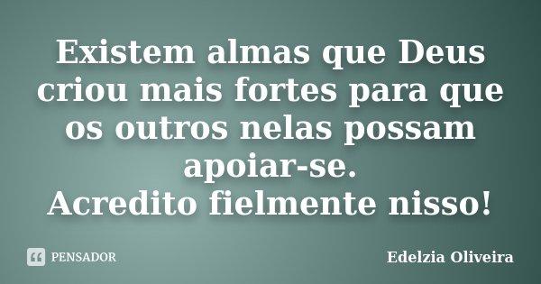 Existem almas que Deus criou mais fortes para que os outros nelas possam apoiar-se. Acredito fielmente nisso!... Frase de Edelzia Oliveira.