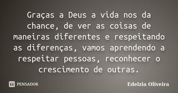 Graças a Deus a vida nos da chance, de ver as coisas de maneiras diferentes e respeitando as diferenças, vamos aprendendo a respeitar pessoas, reconhecer o cres... Frase de Edelzia Oliveira.
