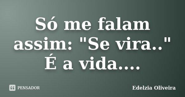 """Só me falam assim: """"Se vira.."""" É a vida....... Frase de Edelzia Oliveira."""