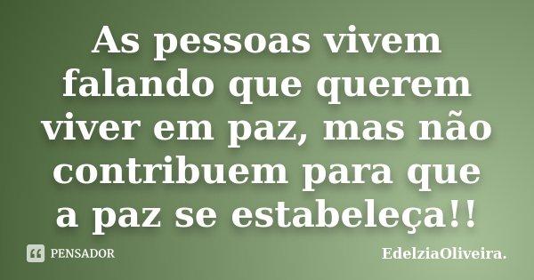 As pessoas vivem falando que querem viver em paz, mas não contribuem para que a paz se estabeleça!!... Frase de EdelziaOliveira..