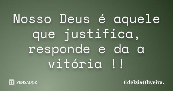 Nosso Deus é aquele que justifica, responde e da a vitória !!... Frase de EdelziaOliveira.