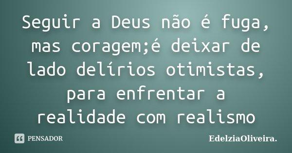 Seguir a Deus não é fuga, mas coragem;é deixar de lado delírios otimistas, para enfrentar a realidade com realismo... Frase de EdelziaOliveira..