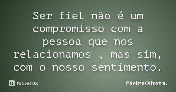 Ser fiel não é um compromisso com a pessoa que nos relacionamos , mas sim, com o nosso sentimento.... Frase de EdelziaOliveira.