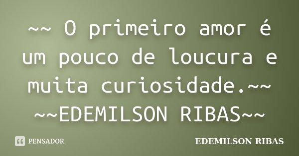 ~~ O primeiro amor é um pouco de loucura e muita curiosidade.~~ ~~EDEMILSON RIBAS~~... Frase de EDEMILSON RIBAS.