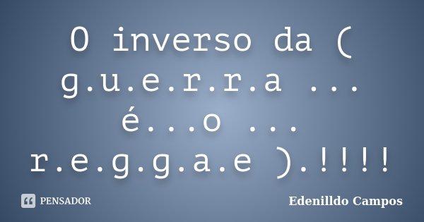 O inverso da ( g.u.e.r.r.a ... é...o ... r.e.g.g.a.e ).!!!!... Frase de Edenilldo Campos.