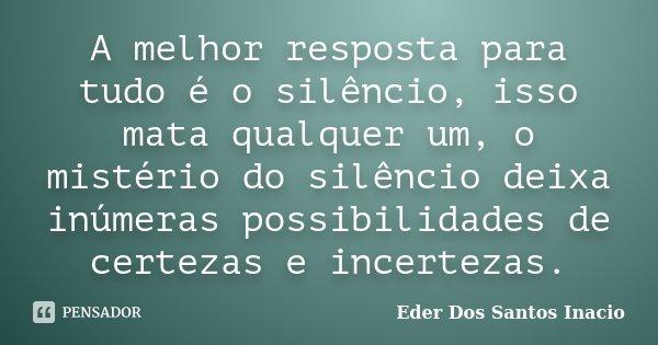 A melhor resposta para tudo é o silêncio, isso mata qualquer um, o mistério do silêncio deixa inúmeras possibilidades de certezas e incertezas.... Frase de Eder Dos Santos Inacio.