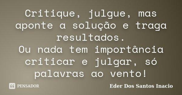 Critique, julgue, mas aponte a solução e traga resultados. Ou nada tem importância criticar e julgar, só palavras ao vento!... Frase de Eder Dos Santos Inacio.