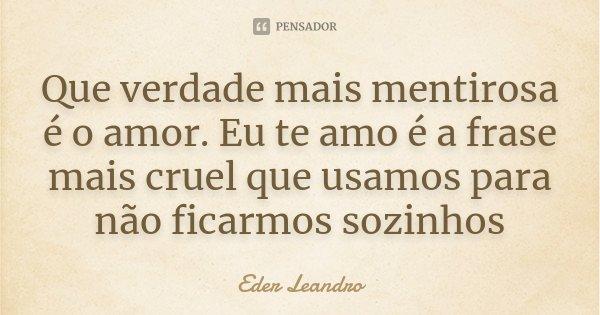 Que verdade mais mentirosa é o amor. Eu te amo é a frase mais cruel que usamos para não ficarmos sozinhos... Frase de Eder Leandro.