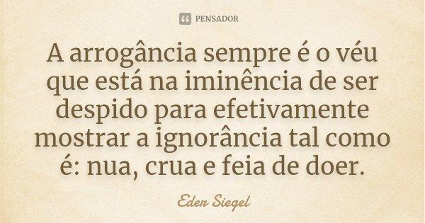 A arrogância sempre é o véu que está na iminência de ser despido para efetivamente mostrar a ignorância tal como é: nua, crua e feia de doer.... Frase de Eder Siegel.