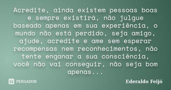 Acredite, ainda existem pessoas boas e sempre existirá, não julgue baseado apenas em sua experiência, o mundo não está perdido, seja amigo, ajude, acredite e am... Frase de Ederaldo Feijó.