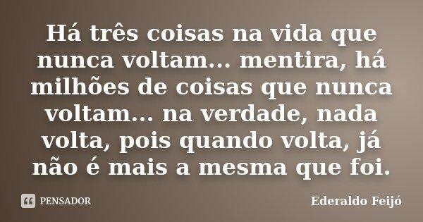 Há três coisas na vida que nunca voltam... mentira, há milhões de coisas que nunca voltam... na verdade, nada volta, pois quando volta, já não é mais a mesma qu... Frase de Ederaldo Feijó.