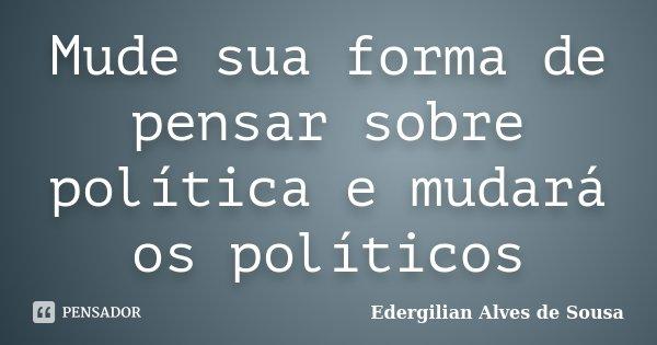 Mude sua forma de pensar sobre política e mudará os políticos... Frase de Edergilian Alves de Sousa.