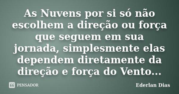As Nuvens por si só não escolhem a direção ou força que seguem em sua jornada, simplesmente elas dependem diretamente da direção e força do Vento...... Frase de Ederlan Dias.