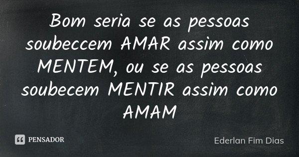 Bom seria se as pessoas soubeccem AMAR assim como MENTEM, ou se as pessoas soubecem MENTIR assim como AMAM... Frase de Ederlan Fim Dias.