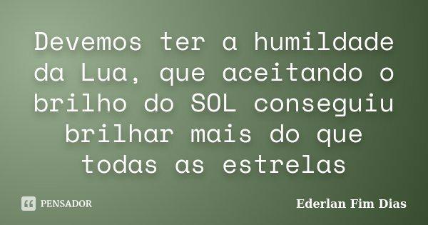 Devemos ter a humildade da Lua, que aceitando o brilho do SOL conseguiu brilhar mais do que todas as estrelas... Frase de Ederlan Fim Dias.