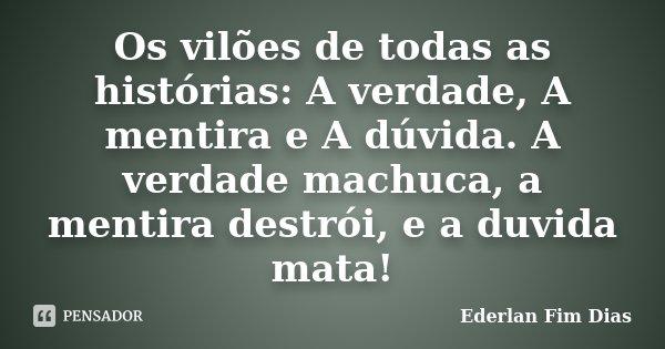 Os vilões de todas as histórias: A verdade, A mentira e A dúvida. A verdade machuca, a mentira destrói, e a duvida mata!... Frase de Ederlan Fim Dias.