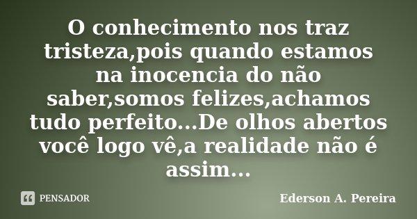 O conhecimento nos traz tristeza,pois quando estamos na inocencia do não saber,somos felizes,achamos tudo perfeito...De olhos abertos você logo vê,a realidade n... Frase de Ederson A. Pereira.