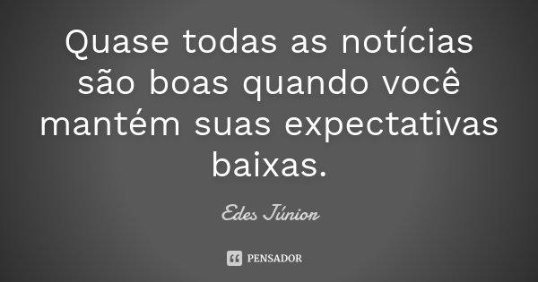 Quase todas as notícias são boas quando você mantém suas expectativas baixas.... Frase de Edes Júnior.