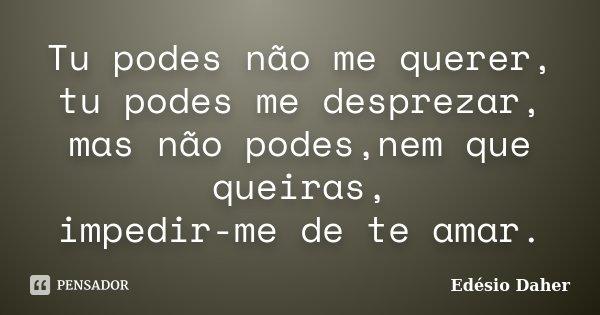 Tu podes não me querer, tu podes me desprezar, mas não podes,nem que queiras, impedir-me de te amar.... Frase de Edésio Daher.