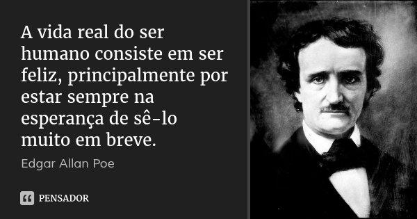 A vida real do ser humano consiste em ser feliz, principalmente por estar sempre na esperança de sê-lo muito em breve.... Frase de Edgar Allan Poe.