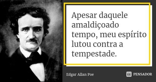 Apesar daquele amaldiçoado tempo, meu... Edgar Allan Poe