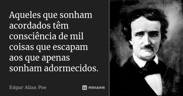 Aqueles que sonham acordados têm consciência de mil coisas que escapam aos que apenas sonham adormecidos.... Frase de Edgar Allan Poe..