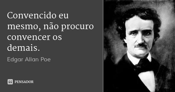 Convencido eu mesmo, não procuro convencer os demais.... Frase de Edgar Allan Poe.