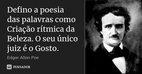 Defino a poesia das palavras como Criação rítmica da Beleza. O seu único juiz é o Gosto.... Frase de Edgar Allan Poe.