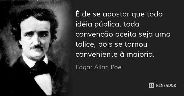 É de se apostar que toda idéia pública, toda convenção aceita seja uma tolice, pois se tornou conveniente à maioria.... Frase de Edgar Allan Poe.