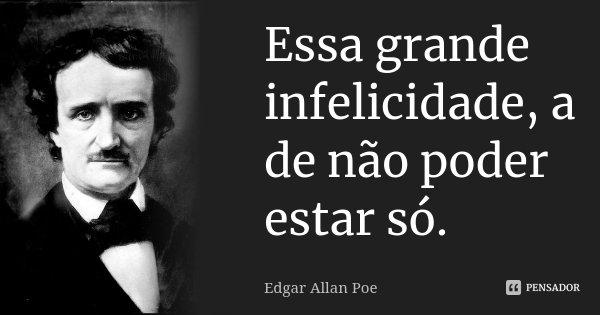 Essa grande infelicidade, a de não poder estar só.... Frase de Edgar Allan Poe.