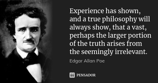 Experience has shown, and a true philosophy will always show, that a vast, perhaps the larger portion of the truth arises from the seemingly irrelevant.... Frase de Edgar Allan Poe.