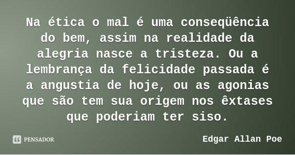 Na ética o mal é uma conseqüência do bem, assim na realidade da alegria nasce a tristeza. Ou a lembrança da felicidade passada é a angustia de hoje, ou as agoni... Frase de Edgar Allan Poe.