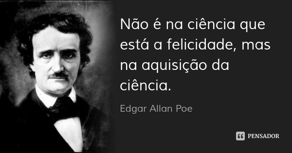 Não é na ciência que está a felicidade, mas na aquisição da ciência.... Frase de Edgar Allan Poe.