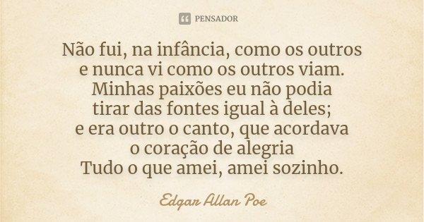 Não fui, na infância, como os outros e nunca vi como os outros viam. Minhas paixões eu não podia tirar das fontes igual à deles; e era outro o canto, que acorda... Frase de Edgar Allan Poe.