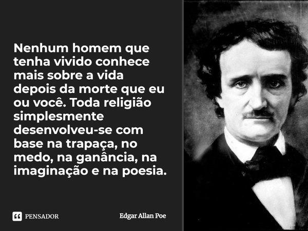 Nenhum homem que tenha vivido conhece mais sobre a vida depois da morte que eu ou você. Toda religião simplesmente desenvolveu-se com base no medo, ganância, im... Frase de Edgar Allan Poe.