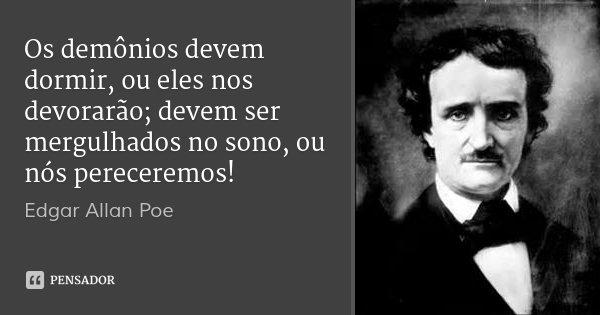 Os demônios devem dormir, ou eles nos devorarão; devem ser mergulhados no sono, ou nós pereceremos!... Frase de Edgar Allan Poe.
