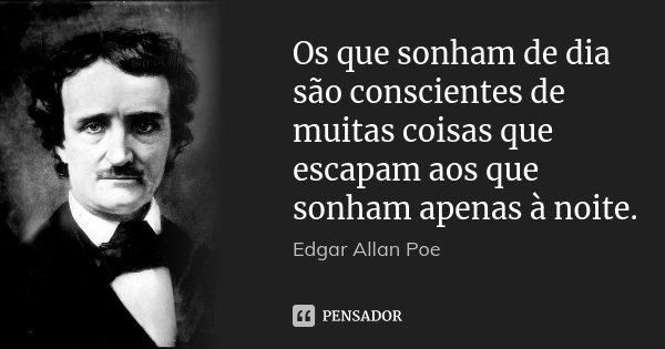 Os que sonham de dia são conscientes de muitas coisas que escapam aos que sonham apenas à noite.... Frase de Edgar Allan Poe.
