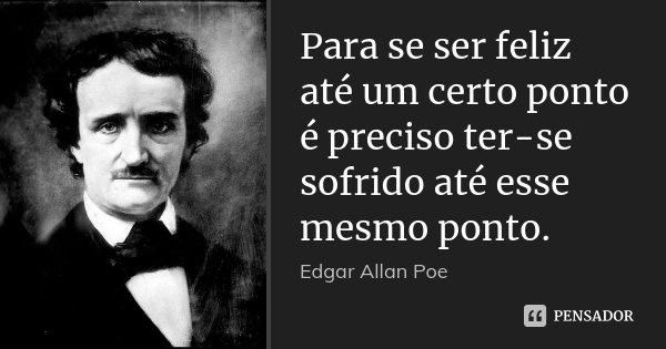 Para se ser feliz até um certo ponto é preciso ter-se sofrido até esse mesmo ponto.... Frase de Edgar Allan Poe.