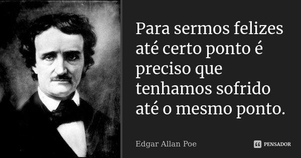 Para sermos felizes até certo ponto é preciso que tenhamos sofrido até o mesmo ponto.... Frase de Edgar Allan Poe.
