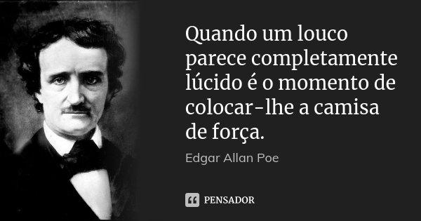 Quando um louco parece completamente lúcido é o momento de colocar-lhe a camisa de força.... Frase de Edgar Allan Poe.