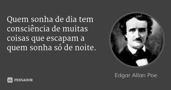 Quem sonha de dia tem consciência de muitas coisas que escapam a quem sonha só de noite.... Frase de Edgar Allan Poe.